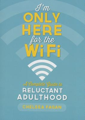 I'm Only Here for the WiFi: A Complete Guide to Reluctant Adulthood Cover Image