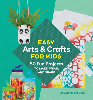 Easy Arts & Crafts for Kids: 50 Fun Projects to Make, Wear, and Share Cover Image