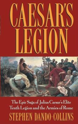 Caesar's Legion: The Epic Saga of Julius Caesar's Elite Tenth Legion and the Armies of Rome Cover Image