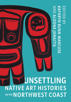 Unsettling Native Art Histories on the Northwest Coast (Native Art of the Pacific Northwest: A Bill Holm Center) Cover Image