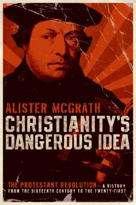Christianity's Dangerous Idea: The Protestant Revolution: A History from the Sixteenth Century to the Twenty-First Cover Image