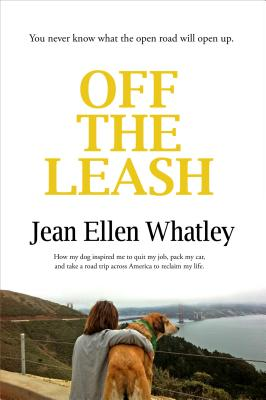 Off the Leash: How My Dog Inspired Me to Quit My Job, Pack My Car, and Take a Road Trip Across America to Reclaim My Life Cover Image