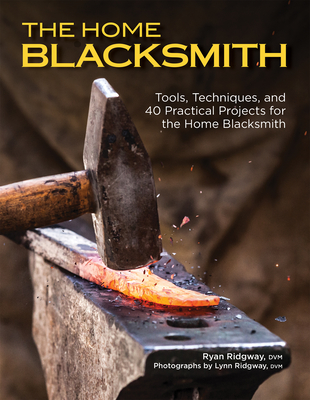 The Home Blacksmith: Tools, Techniques, and 40 Practical Projects for the Blacksmith Hobbyist Cover Image