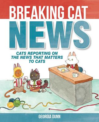 Breaking Cat News: Cats Reporting on the News that Matters to Cats Cover Image