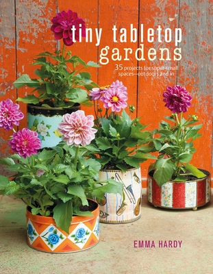 Tiny Tabletop Gardens: 35 projects for super-small spaces—outdoors and in Cover Image
