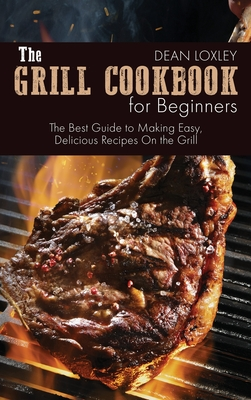 The Grill Cookbook For Beginners: The Best Guide to Making Easy, Delicious Recipes On the Grill Cover Image
