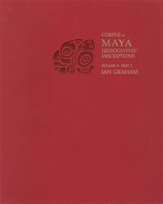 Corpus of Maya Hieroglyphic Inscriptions, Volume 4, Part 2 Cover Image