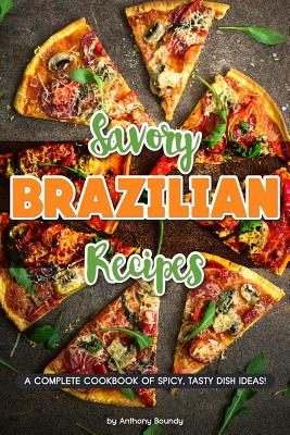 Savory Brazilian Recipes: A Complete Cookbook of Spicy, Tasty Dish Ideas! Cover Image