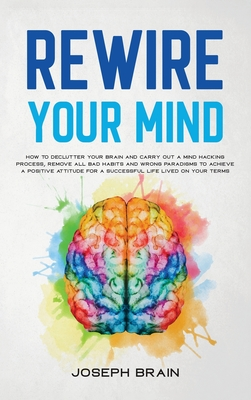 Rewire Your Mind: How To Declutter Your Brain and Carry Out A Mind Hacking Process, Remove All Bad Habits and Wrong Paradigms To Achieve Cover Image