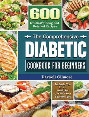 The Comprehensive Diabetic Cookbook for Beginners: 600 Mouth-Watering and Detailed Recipes to Guide You Live a Healthier Life With Your Favorite Food Cover Image