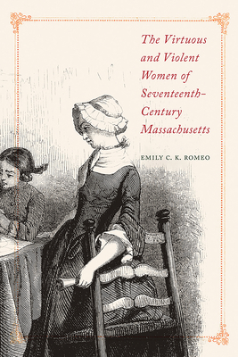 The Virtuous and Violent Women of Seventeenth-Century Massachusetts Cover Image