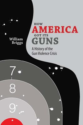 How America Got Its Guns: A History of the Gun Violence Crisis Cover Image