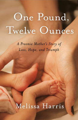 One Pound, Twelve Ounces: A Preemie Mother's Story of Loss, Hope, and Triumph Cover Image