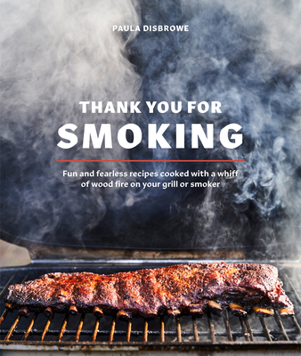 Thank You for Smoking: Fun and Fearless Recipes Cooked with a Whiff of Wood Fire on Your Grill or Smoke r: A Cookbook Cover Image