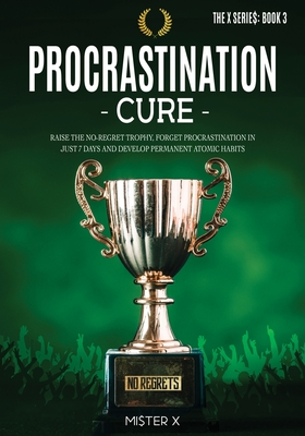 Procrastination Cure: Raise the No-Regret Trophy, Forget Procrastination in Just 7 Days and Develop Permanent Atomic Habits Cover Image