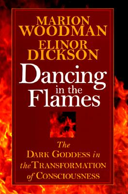 Dancing in the Flames: The Dark Goddess in the Transformation of Consciousness Cover Image