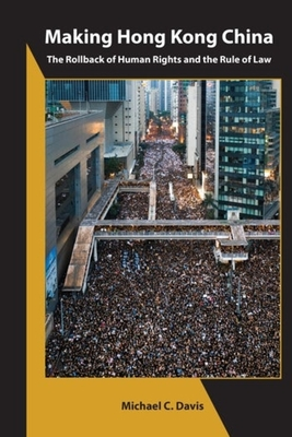 Making Hong Kong China: The Rollback of Human Rights and the Rule of Law Cover Image