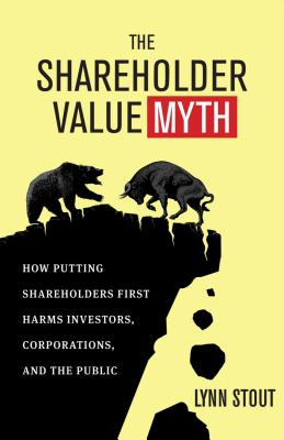 The Shareholder Value Myth: How Putting Shareholders First Harms Investors, Corporations, and the Public Cover Image