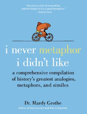 I Never Metaphor I Didn't Like: A Comprehensive Compilation of History's Greatest Analogies, Metaphors, and Similes Cover Image