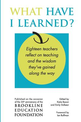 image for What Have I Learned?: Eighteen Teachers Reflect on Teaching and the Wisdom They've Gained Along the Way