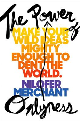 The Power of Onlyness: Make Your Wild Ideas Mighty Enough to Dent the World by Nilofer Merchant