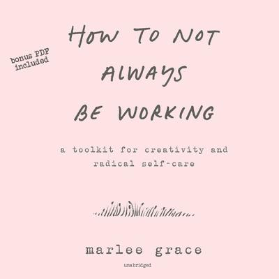 How to Not Always Be Working Lib/E: A Toolkit for Creativity and Radical Self-Care Cover Image