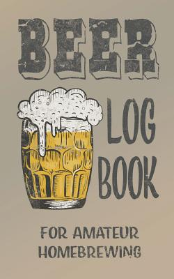 Beer log book for amateur homebrewing: Ideal home brewing essential for craft brewers for creating your own home beers Cover Image