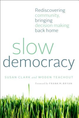 Slow Democracy: Rediscovering Community, Bringing Decision Making Back Home Cover Image