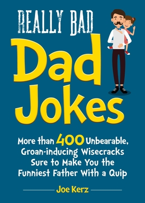 Really Bad Dad Jokes: More Than 400 Unbearable Groan-Inducing Wisecracks Sure to Make You the Funniest Father With a Quip Cover Image