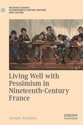 Living Well with Pessimism in Nineteenth-Century France (Palgrave Studies in Nineteenth-Century Writing and Culture) Cover Image