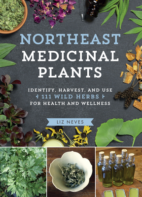 Northeast Medicinal Plants: Identify, Harvest, and Use 111 Wild Herbs for Health and Wellness Cover Image