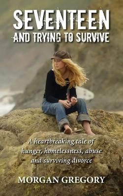 Seventeen and Trying to Survive: A heartbreaking tale of hunger, homelessness, abuse and surviving divorce Cover Image