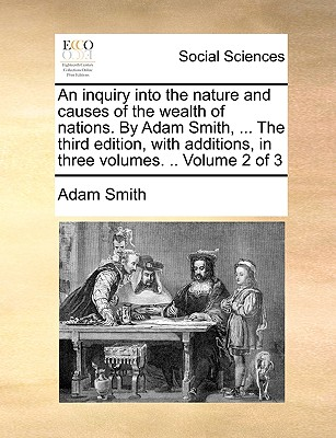 An Inquiry Into the Nature and Causes of the Wealth of Nations. by Adam Smith, ... the Third Edition, with Additions, in Three Volumes. .. Volume 2 of Cover Image
