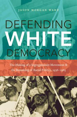 Defending White Democracy: The Making of a Segregationist Movement and the Remaking of Racial Politics, 1936-1965 Cover Image