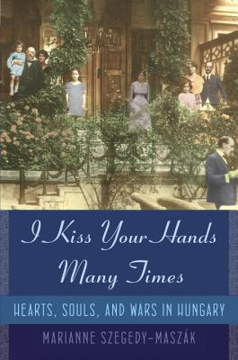 I Kiss Your Hands Many Times: Hearts, Souls, and Wars in Hungary Cover Image