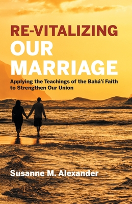 Re-Vitalizing Our Marriage: Applying the Teachings of the Bahá'í Faith to Strengthen Our Union Cover Image