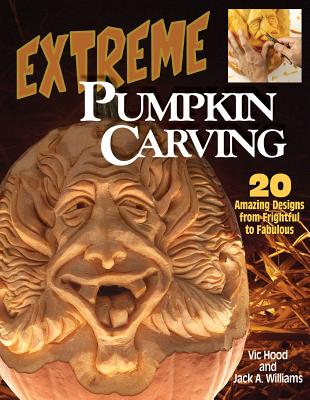 Extreme Pumpkin Carving: 20 Amazing Designs from Frightful to Fabulous (Paperback) By Vic Hood, Jack A. Williams