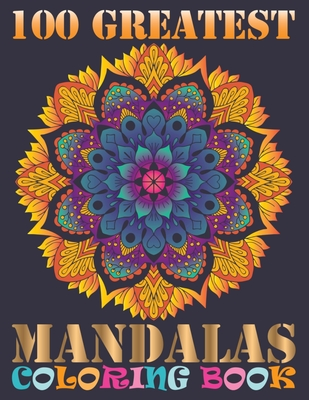 100 Greatest Mandalas Coloring Book: Adult Coloring Book with Mandala flower Fun, Easy, and Relaxing Coloring Pages For Meditation And Happiness with Cover Image