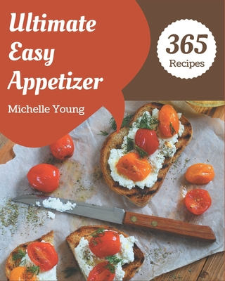 365 Ultimate Easy Appetizer Recipes: I Love Easy Appetizer Cookbook! Cover Image