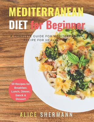 Mediterranean Diet For Beginners: A Complete Guide for Mediterranean Diet Cookbook Quick & Easy Mediterranean Diet Recipe with Meal Plan 50 Recipes Cover Image