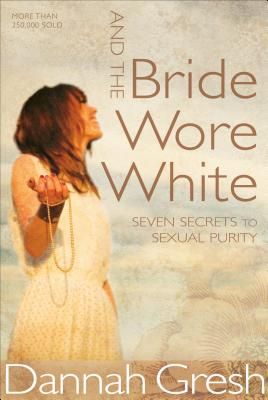 And the Bride Wore White: Seven Secrets to Sexual Purity Cover Image