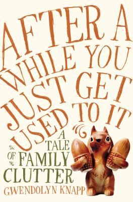 After a While You Just Get Used to It: A Tale of Family Clutter Cover Image