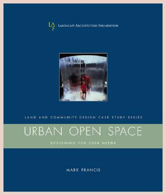 Urban Open Space: Designing For User Needs (Landscape Architecture Foundation Land and Community Design Case Study Series) Cover Image