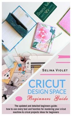 Cricut Design Space - Beginners Guide: The Update And Detailed Beginners Guide: How To Use Every Tool And Function For Mastering Your Cricut Machine A Cover Image