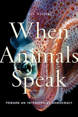 When Animals Speak: Toward an Interspecies Democracy Cover Image