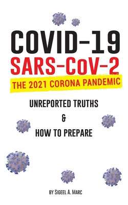 COVID-19 (SARS-CoV-2): The 2021 Corona Pandemic; Unreported Truths & How To Prepare Cover Image