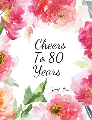 Cheers To 80 years with Love: 80th Eighty Birthday Celebrating Guest Book 80 Years Message Log Keepsake Notebook For Friend and Family To Write Cover Image