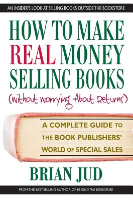 How to Make Real Money Selling Books: A Complete Guide to the Book Publishers' World of Special Sales Cover Image