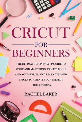 Cricut for Beginners: The Ultimate Step-by-Step Guide To Start and Mastering Cricut, Tools and Accessories and Learn Tips and Tricks to Crea Cover Image