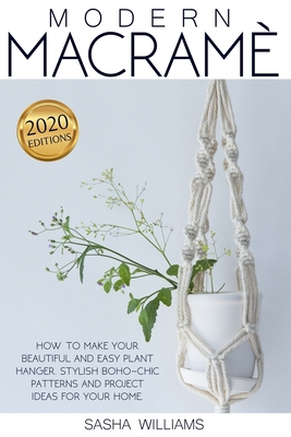 Modern Macramè: How to make your beautiful and easy plant hanger. Stylish Boho-Chic patterns and project ideas for your home Cover Image